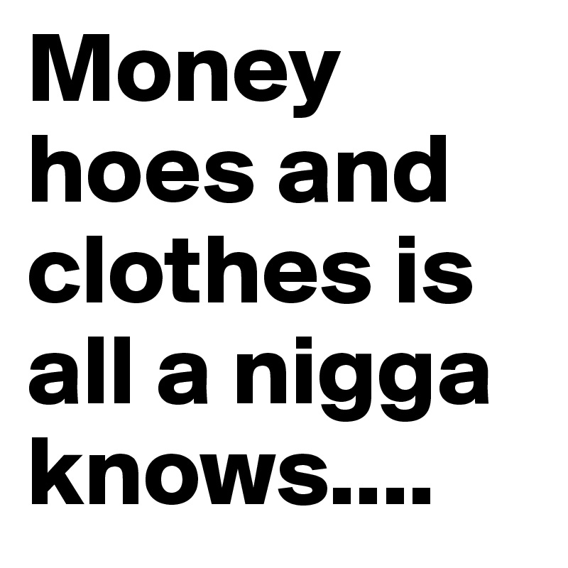 Money-hoes-and-clothes-is-all-a-nigga-knows